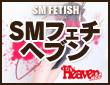 SM・フェチ ヘブン